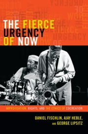 The Fierce Urgency of Now - Improvisation, Rights, and the Ethics of Cocreation ebook by Daniel Fischlin,Ajay Heble,George Lipsitz