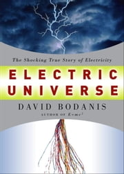 Electric Universe - The Shocking True Story of Electricity ebook by David Bodanis