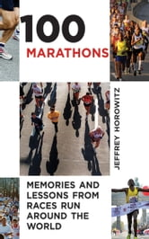 100 Marathons - Memories and Lessons from Races Run around the World ebook by Jeffrey Horowitz