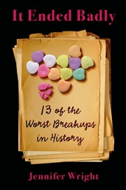 It Ended Badly - Thirteen of the Worst Breakups in History ebook by Jennifer Wright