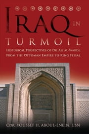 Iraq in Turmoil - Historical Perspectives of Dr. Ali al-Wardi, From the Ottoman Empire to King Feisal ebook by Youssef H., Aboul-Enein