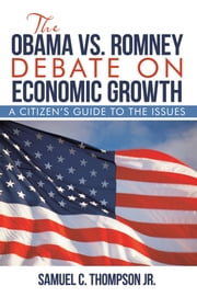 The Obama Vs. Romney Debate on Economic Growth - A Citizen'S Guide to the Issues ebook by Samuel C. Thompson Jr.