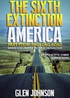 The Sixth Extinction: America – Part Four: The Long Road. ebook by Glen Johnson