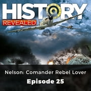History Revealed: Nelson: Comander Rebel Lover - Episode 25 audiobook by Julian Humphries