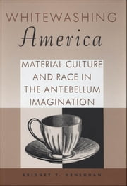 Whitewashing America - Material Culture and Race in the Antebellum Imagination ebook by Bridget T. Heneghan