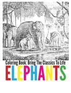 Elephants Coloring Book - Bring The Classics To Life ebook by Adrienne Menken