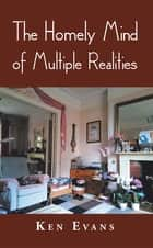 The Homely Mind of Multiple Realities eBook by Ken Evans