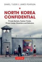 North Korea Confidential - Private Markets, Fashion Trends, Prison Camps, Dissenters and Defectors ebook by Daniel Tudor, James Pearson