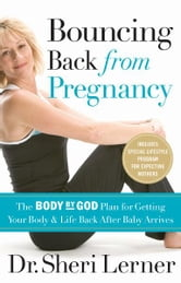 Bouncing Back from Pregnancy - The Body by God Plan for Getting Your Body and Life Back After Baby Arrives ebook by Sheri Lerner