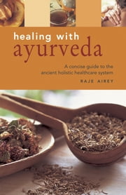 Ayurveda - A Concise Guide to Using the Ancient Indian System of Holistic Healing, Shown in Over 140 Photographs ebook by Raje Airey