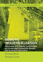 Robotic Industrialization - Automation and Robotic Technologies for Customized Component, Module, and Building Prefabrication ebook by Thomas Bock,Thomas Linner