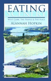 Eating Scenery: West Cork, The People and the Place ebook by Alannah Hopkin