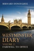 Westminster Diary: Volume 2 - Farewell to Office ebook by Bernard Donoughue