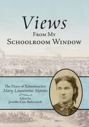 Views From My Schoolroom Window - The Diary of Schoolteacher Mary Laurentine Martin ebook by Editor: Jennifer Cain Bohrnstedt