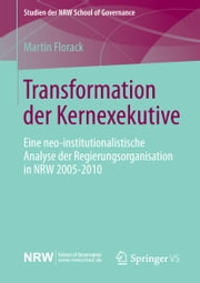 Transformation der Kernexekutive - Eine neo-institutionalistische Analyse der Regierungsorganisation in NRW 2005-2010 ebook by Martin Florack