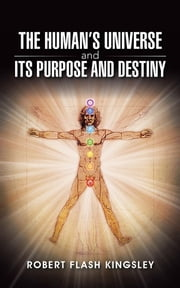 The Human's Universe and Its Purpose and Destiny ebook by Robert Flash Kingsley