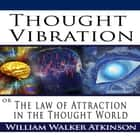 Thought Vibration or the Law of Attraction in the Thought World audiobook by William Walker Atkinson