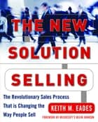 The New Solution Selling : The Revolutionary Sales Process That is Changing the Way People Sell: The Revolutionary Sales Process That is Changing the Way People Sell ebook by Keith M. Eades