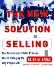 The New Solution Selling : The Revolutionary Sales Process That is Changing the Way People Sell: The Revolutionary Sales Process That is Changing the Way People Sell - The Revolutionary Sales Process That is Changing the Way People Sell ebook by Keith M. Eades