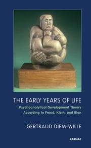 The Early Years of Life - Psychoanalytical Development Theory According to Freud, Klein, and Bion ebook by Gertraud Diem-Wille,Benjamin McQuade,Norman Merems,Camilla Nielsen