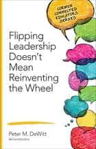 Flipping Leadership Doesn't Mean Reinventing the Wheel ebook by Dr. Peter M. DeWitt