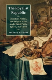 The Royalist Republic - Literature, Politics, and Religion in the Anglo-Dutch Public Sphere, 1639–1660 ebook by Helmer J. Helmers