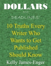 Dollars and Deadlines' 10 Truths Every Writer Who Wants to Get Published Should Know ebook by Kelly James-Enger