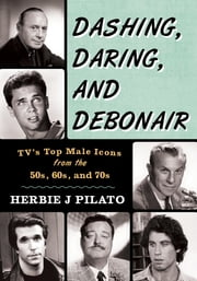 Dashing, Daring, and Debonair - TV's Top Male Icons from the 50s, 60s, and 70s ebook by Herbie J Pilato,West,Eisenberg
