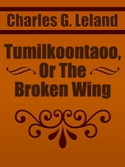 Tumilkoontaoo, Or The Broken Wing ebook by Charles G. Leland