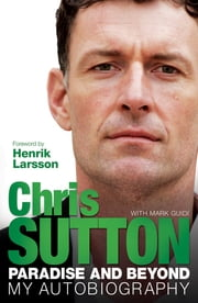 Paradise And Beyond - My Autobiography ebook by Chris Sutton,Mark Guidi
