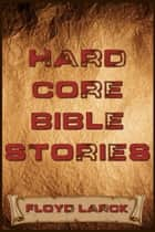 Hard Core Bible Stories ebook by Floyd Larck