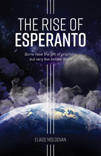 The Rise of Esperanto - Some have the gift of prophecy, but very few believe them ebook by Eliade Moldovan