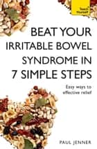 Beat Your Irritable Bowel Syndrome (IBS) in 7 Simple Steps - Practical ways to approach, manage and beat your IBS problem ebook by Paul Jenner