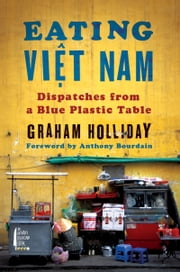Eating Viet Nam - Dispatches from a Blue Plastic Table ebook by Graham Holliday