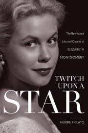 Twitch Upon a Star - The Bewitched Life and Career of Elizabeth Montgomery ebook by Herbie J. Pilato