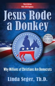 JESUS RODE A DONKEY: - WHY MILLIONS OF CHRISTIANS ARE DEMOCRATS ebook by Linda Seger