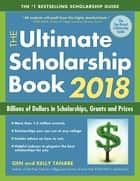 The Ultimate Scholarship Book 2018 - Billions of Dollars in Scholarships, Grants and Prizes ebook by Gen Tanabe, Kelly Tanabe