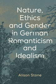 Nature, Ethics and Gender in German Romanticism and Idealism ebook by Alison Stone
