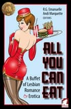 All You Can Eat - A Buffet of Lesbian Erotica and Romance ebook by Andi Marquette, R.G. Emanuelle, Jae