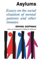 Asylums - Essays on the Social Situation of Mental Patients and Other Inmates ebook by Erving Goffman