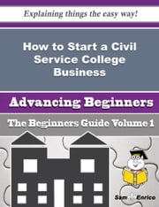 How to Start a Civil Service College Business (Beginners Guide) ebook by Lucretia Hackett,Sam Enrico