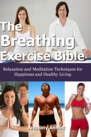 The Breathing Exercise Bible: Relaxation and Meditation Techniques for Happiness and Healthy Living ebook by Anthony Anholt