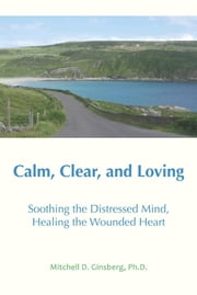 Calm, Clear, and Loving: Soothing the Distressed Mind, Healing the Wounded Heart ebook by Ginsberg, Mitchell D.