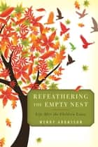 Refeathering the Empty Nest - Life After the Children Leave ebook by Wendy Aronsson