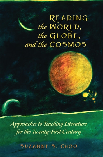 Reading the World, the Globe, and the Cosmos - Approaches to Teaching Literature for the Twenty-first Century eBook by Suzanne S. Choo