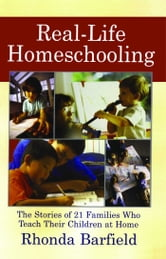 Real-Life Homeschooling - The Stories of 21 Families Who Teach Their Children at Home ebook by Rhonda Barfield