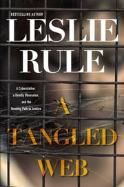 A Tangled Web - A Cyberstalker, a Deadly Obsession, and the Twisting Path to Justice. ebook by Leslie Rule