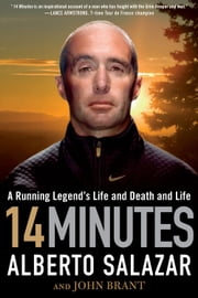 14 Minutes - A Running Legends Life and Death and Life ebook by Alberto Salazar,John Brant