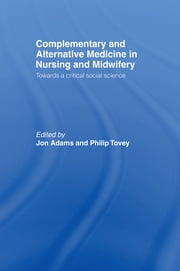 Complementary and Alternative Medicine in Nursing and Midwifery - Towards a Critical Social Science ebook by Jon Adams,Philip Tovey
