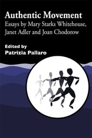 Authentic Movement - Essays by Mary Starks Whitehouse, Janet Adler and Joan Chodorow ebook by Suzanne Lovell, David Mars, Sandy Dibbell-Hope,...